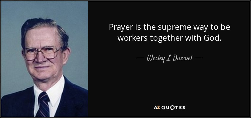 Prayer is the supreme way to be workers together with God. - Wesley L Duewel