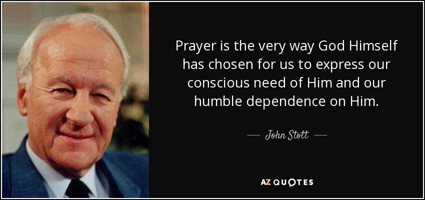 Prayer is the very way God Himself has chosen for us to express our conscious need of Him and our humble dependence on Him. - John Stott