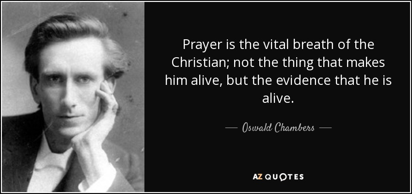 Prayer is the vital breath of the Christian; not the thing that makes him alive, but the evidence that he is alive. - Oswald Chambers