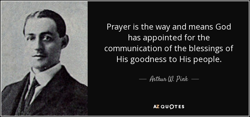 Prayer is the way and means God has appointed for the communication of the blessings of His goodness to His people. - Arthur W. Pink