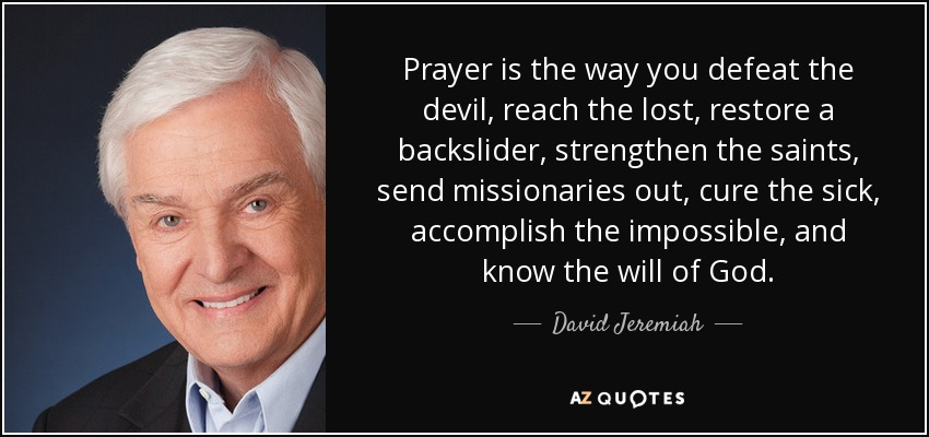 Prayer is the way you defeat the devil, reach the lost, restore a backslider, strengthen the saints, send missionaries out, cure the sick, accomplish the impossible, and know the will of God. - David Jeremiah