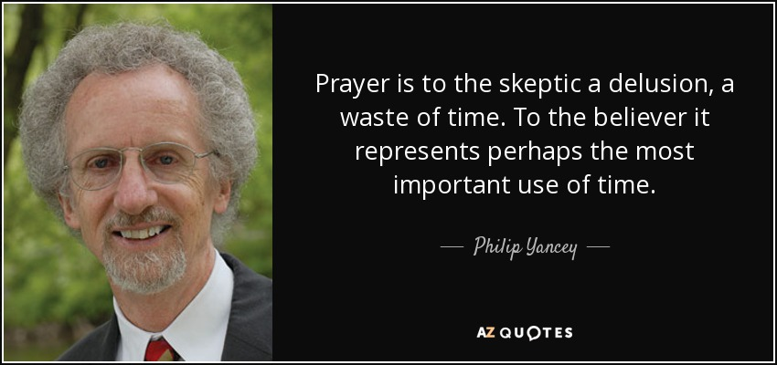 Prayer is to the skeptic a delusion, a waste of time. To the believer it represents perhaps the most important use of time. - Philip Yancey