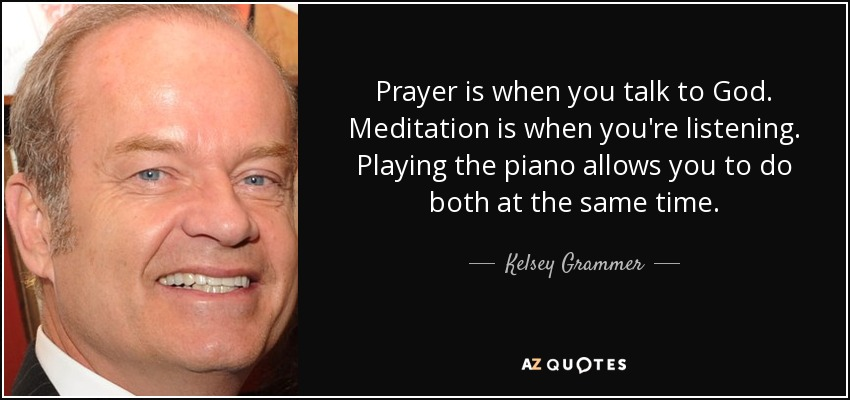 Prayer is when you talk to God. Meditation is when you're listening. Playing the piano allows you to do both at the same time. - Kelsey Grammer