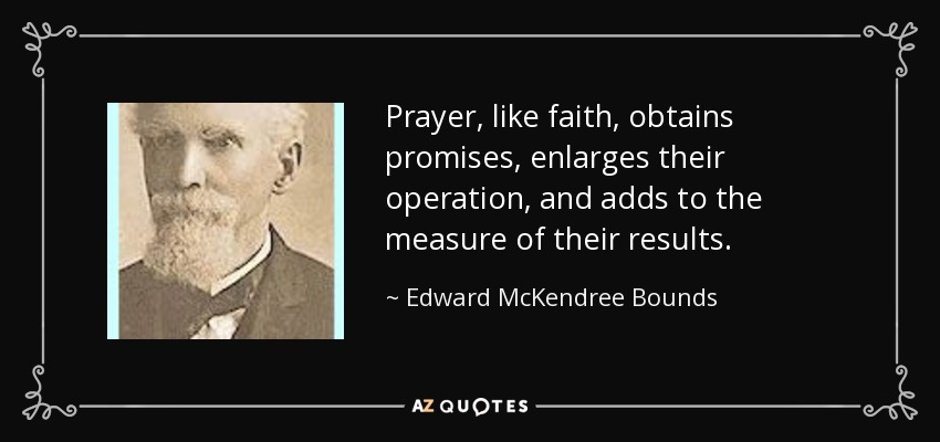 Prayer, like faith, obtains promises, enlarges their operation, and adds to the measure of their results. - Edward McKendree Bounds