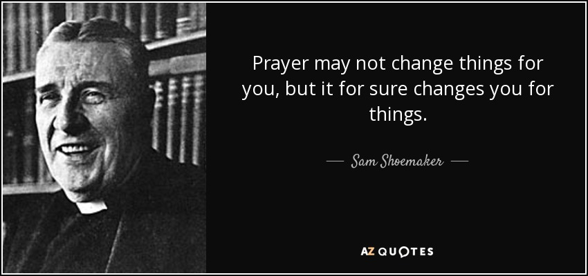 Prayer may not change things for you, but it for sure changes you for things. - Sam Shoemaker