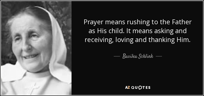 Prayer means rushing to the Father as His child. It means asking and receiving, loving and thanking Him. - Basilea Schlink
