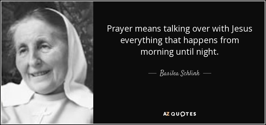 Prayer means talking over with Jesus everything that happens from morning until night. - Basilea Schlink