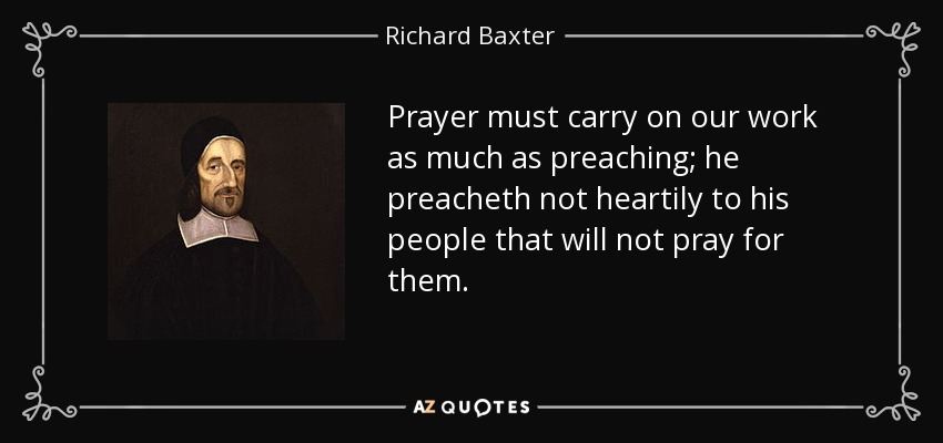 Prayer must carry on our work as much as preaching; he preacheth not heartily to his people that will not pray for them. - Richard Baxter