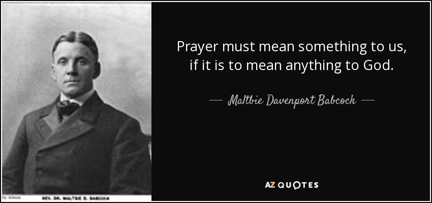 Prayer must mean something to us, if it is to mean anything to God. - Maltbie Davenport Babcock
