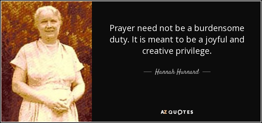 Prayer need not be a burdensome duty. It is meant to be a joyful and creative privilege. - Hannah Hurnard