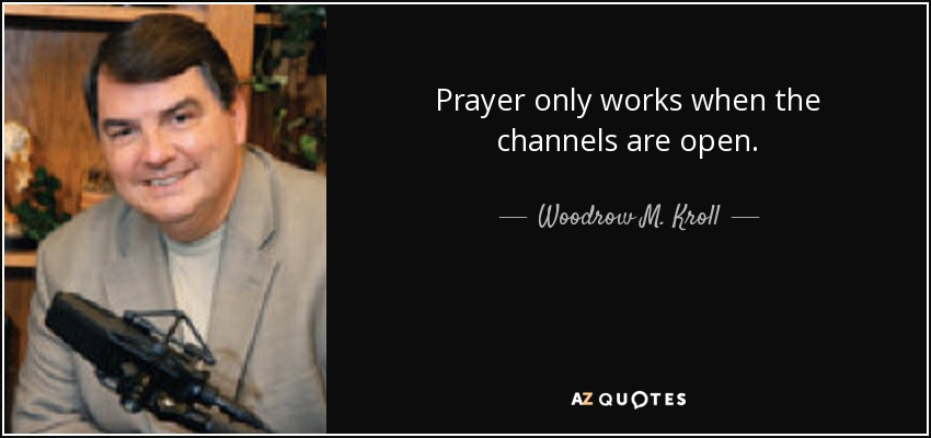Prayer only works when the channels are open. - Woodrow M. Kroll