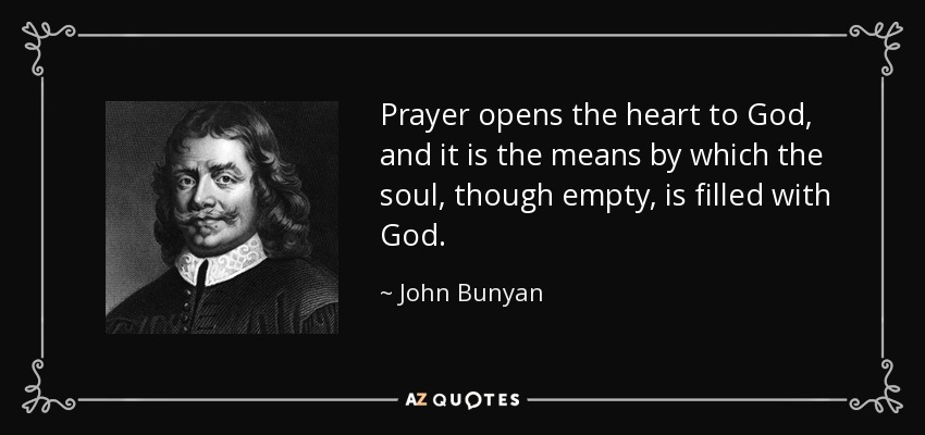 Prayer opens the heart to God, and it is the means by which the soul, though empty, is filled with God. - John Bunyan