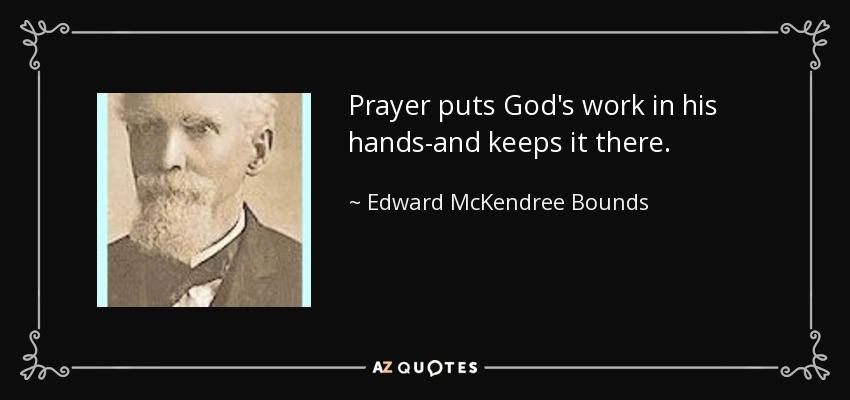 Prayer puts God's work in his hands-and keeps it there. - Edward McKendree Bounds