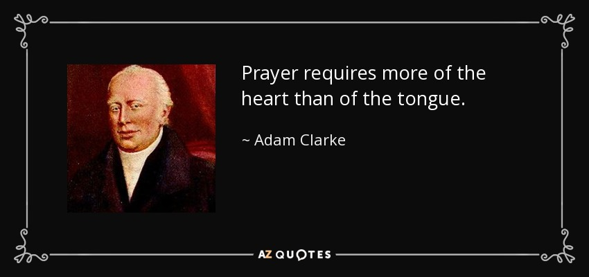 Prayer requires more of the heart than of the tongue. - Adam Clarke