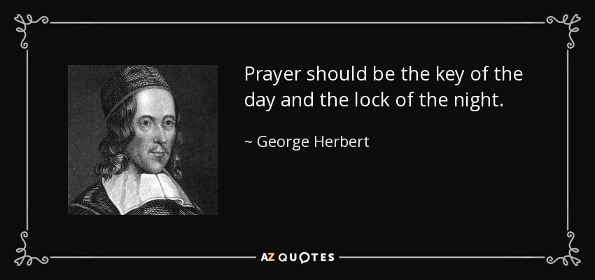 Prayer should be the key of the day and the lock of the night. - George Herbert