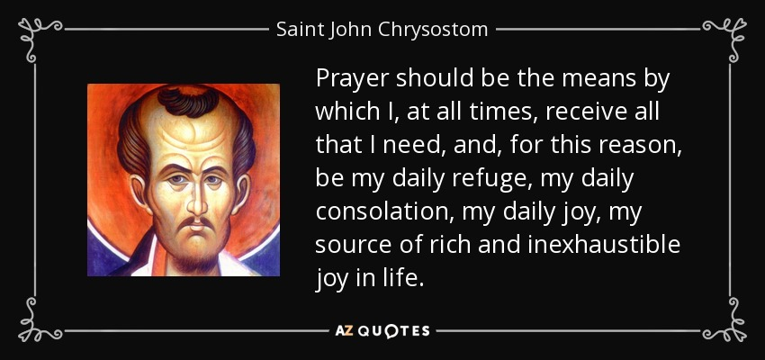 Prayer should be the means by which I, at all times, receive all that I need, and, for this reason, be my daily refuge, my daily consolation, my daily joy, my source of rich and inexhaustible joy in life. - Saint John Chrysostom
