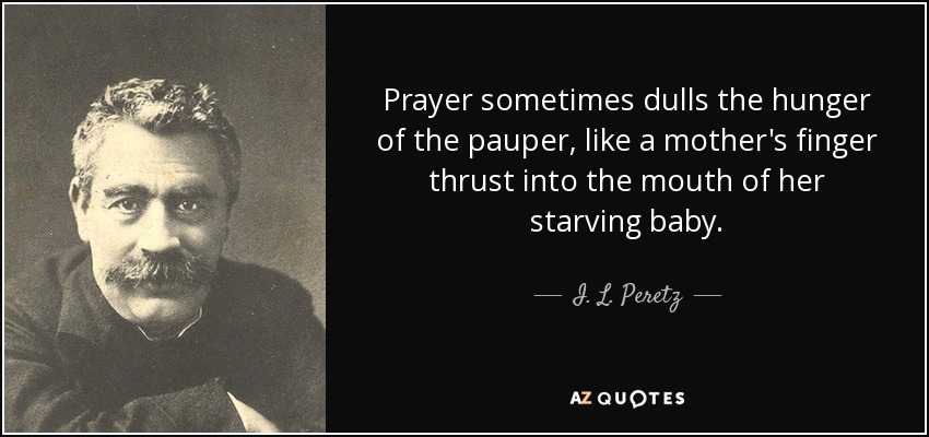 Prayer sometimes dulls the hunger of the pauper, like a mother's finger thrust into the mouth of her starving baby. - I. L. Peretz