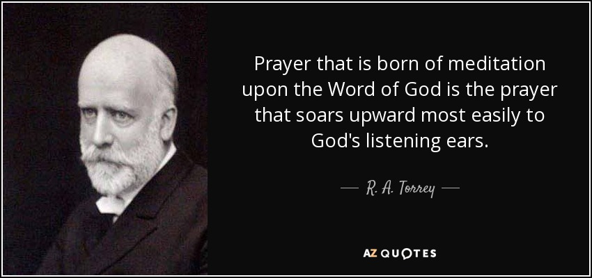 Prayer that is born of meditation upon the Word of God is the prayer that soars upward most easily to God's listening ears. - R. A. Torrey