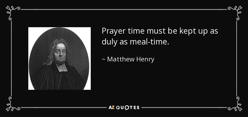 Prayer time must be kept up as duly as meal-time. - Matthew Henry