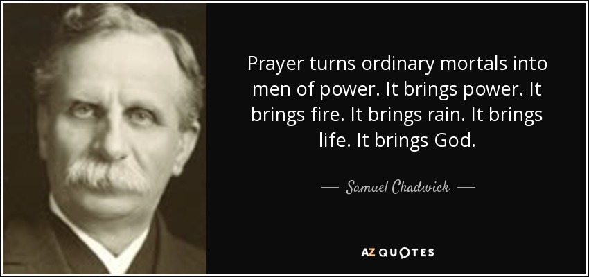 Prayer turns ordinary mortals into men of power. It brings power. It brings fire. It brings rain. It brings life. It brings God. - Samuel Chadwick