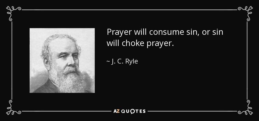 Prayer will consume sin, or sin will choke prayer. - J. C. Ryle