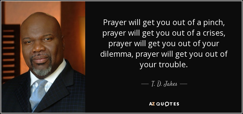 Prayer will get you out of a pinch, prayer will get you out of a crises, prayer will get you out of your dilemma, prayer will get you out of your trouble. - T. D. Jakes