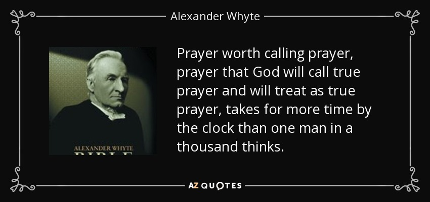 Prayer worth calling prayer, prayer that God will call true prayer and will treat as true prayer, takes for more time by the clock than one man in a thousand thinks. - Alexander Whyte