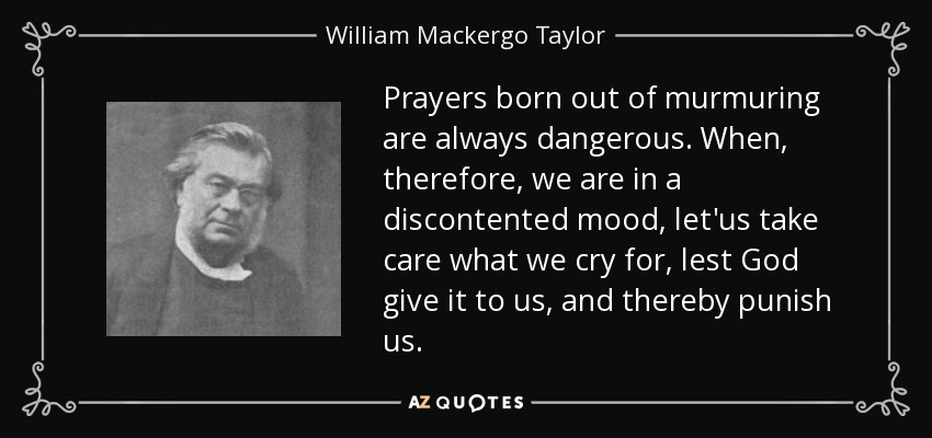 Prayers born out of murmuring are always dangerous. When, therefore, we are in a discontented mood, let'us take care what we cry for, lest God give it to us, and thereby punish us. - William Mackergo Taylor