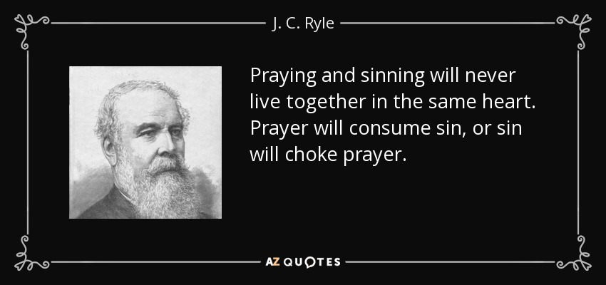 Praying and sinning will never live together in the same heart. Prayer will consume sin, or sin will choke prayer. - J. C. Ryle