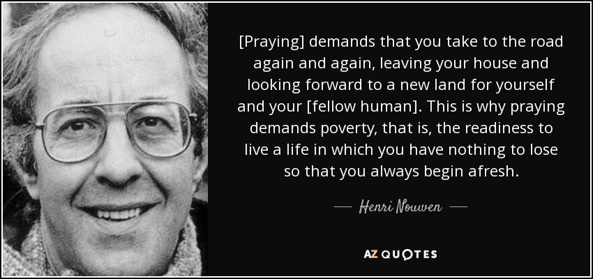 [Praying] demands that you take to the road again and again, leaving your house and looking forward to a new land for yourself and your [fellow human]. This is why praying demands poverty, that is, the readiness to live a life in which you have nothing to lose so that you always begin afresh. - Henri Nouwen