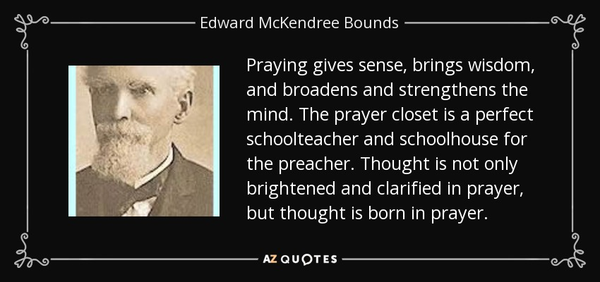 Praying gives sense, brings wisdom, and broadens and strengthens the mind. The prayer closet is a perfect schoolteacher and schoolhouse for the preacher. Thought is not only brightened and clarified in prayer, but thought is born in prayer. - Edward McKendree Bounds