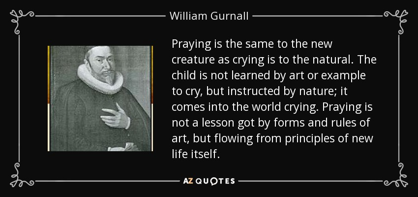 Praying is the same to the new creature as crying is to the natural. The child is not learned by art or example to cry, but instructed by nature; it comes into the world crying. Praying is not a lesson got by forms and rules of art, but flowing from principles of new life itself. - William Gurnall