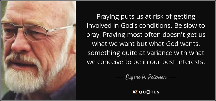 Praying puts us at risk of getting involved in God's conditions. Be slow to pray. Praying most often doesn't get us what we want but what God wants, something quite at variance with what we conceive to be in our best interests. - Eugene H. Peterson