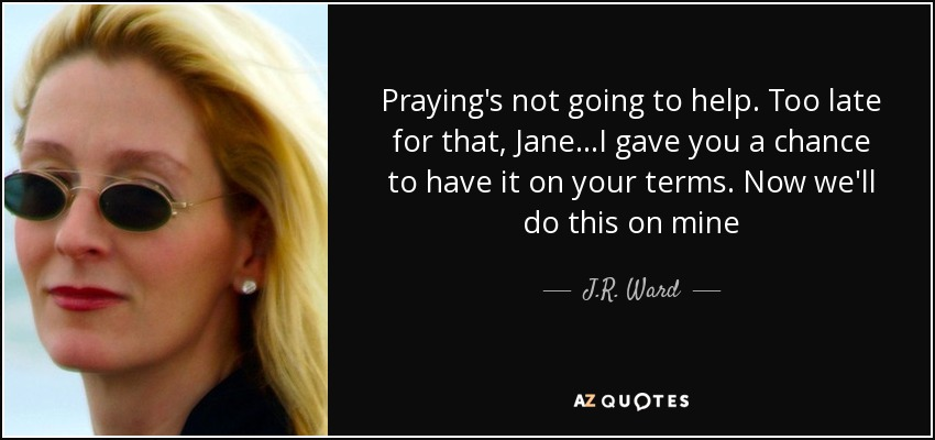 Praying's not going to help. Too late for that, Jane...I gave you a chance to have it on your terms. Now we'll do this on mine - J.R. Ward