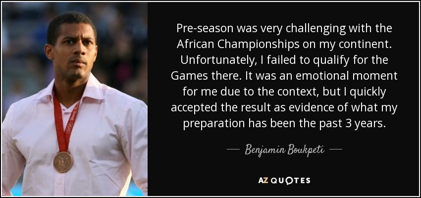 Pre-season was very challenging with the African Championships on my continent. Unfortunately, I failed to qualify for the Games there. It was an emotional moment for me due to the context, but I quickly accepted the result as evidence of what my preparation has been the past 3 years. - Benjamin Boukpeti
