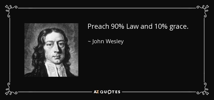 Preach 90% Law and 10% grace. - John Wesley