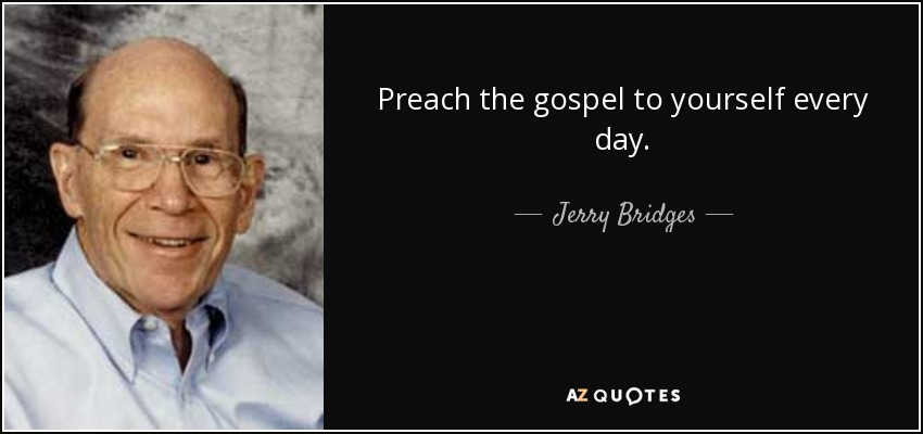 Preach the gospel to yourself every day. - Jerry Bridges