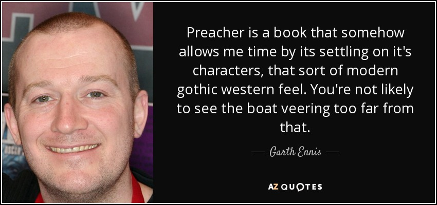 Preacher is a book that somehow allows me time by its settling on it's characters, that sort of modern gothic western feel. You're not likely to see the boat veering too far from that. - Garth Ennis