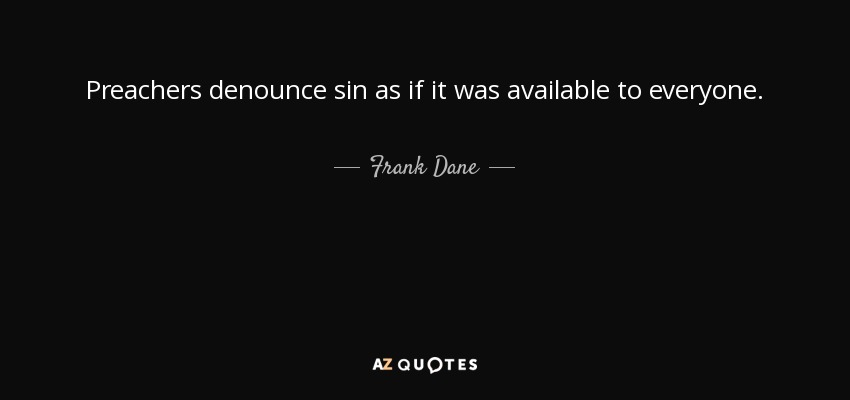 Preachers denounce sin as if it was available to everyone. - Frank Dane