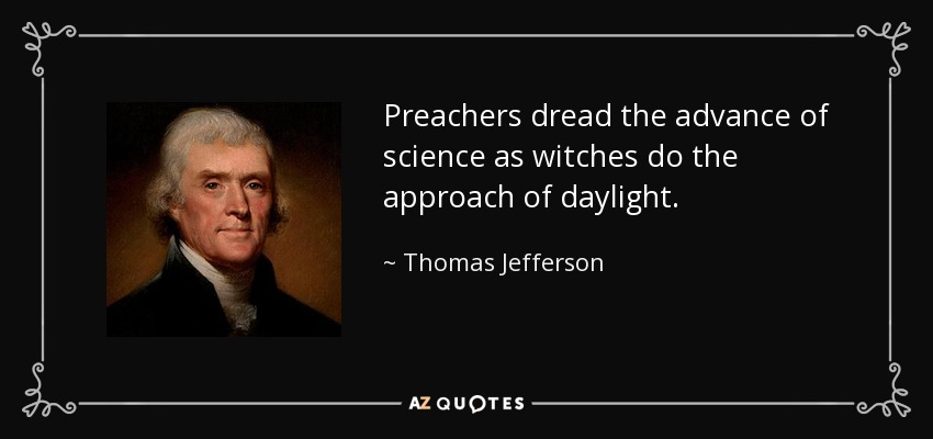 Preachers dread the advance of science as witches do the approach of daylight. - Thomas Jefferson