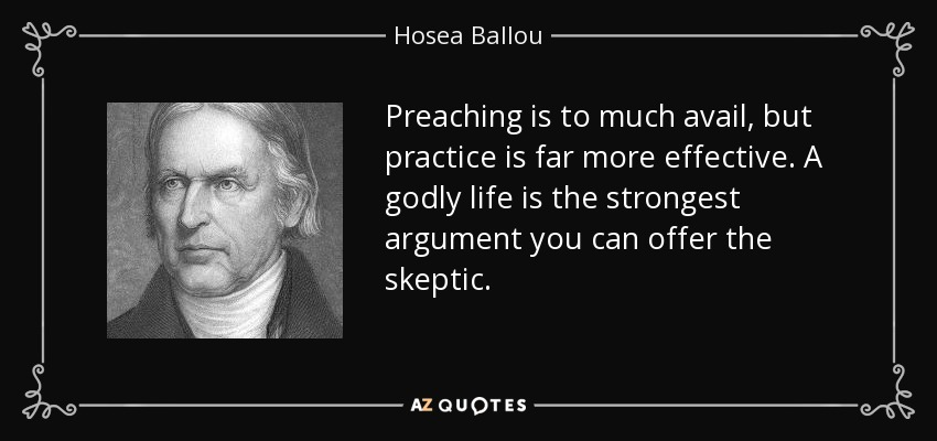 Preaching is to much avail, but practice is far more effective. A godly life is the strongest argument you can offer the skeptic. - Hosea Ballou
