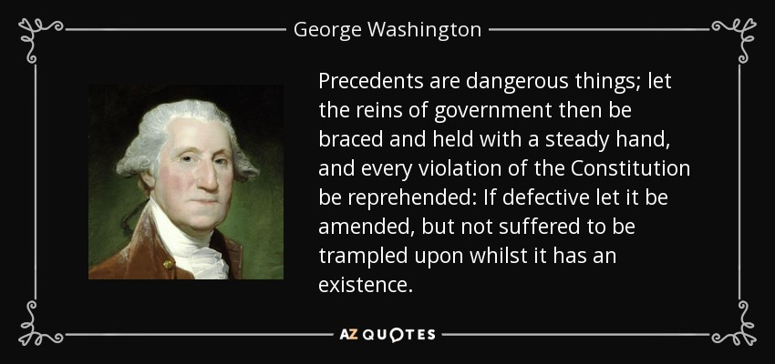 Precedents are dangerous things; let the reins of government then be braced and held with a steady hand, and every violation of the Constitution be reprehended: If defective let it be amended, but not suffered to be trampled upon whilst it has an existence. - George Washington