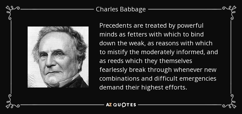 Precedents are treated by powerful minds as fetters with which to bind down the weak, as reasons with which to mistify the moderately informed, and as reeds which they themselves fearlessly break through whenever new combinations and difficult emergencies demand their highest efforts. - Charles Babbage