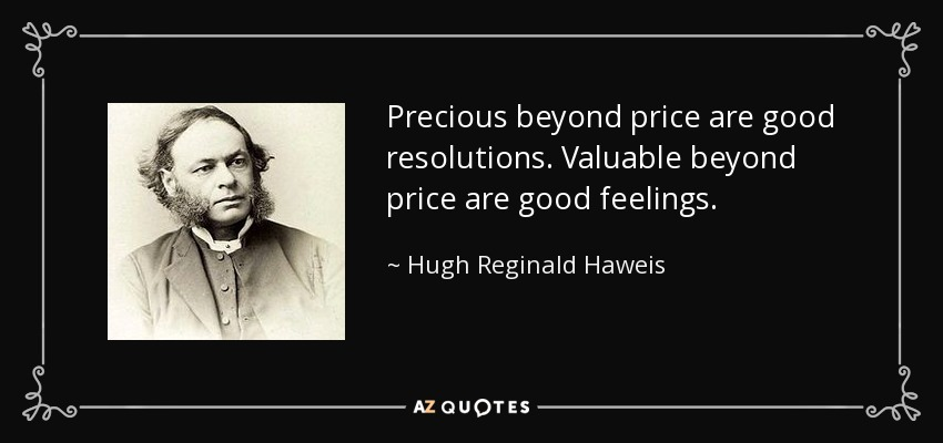 Precious beyond price are good resolutions. Valuable beyond price are good feelings. - Hugh Reginald Haweis