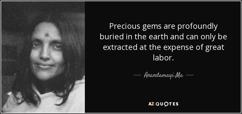 Precious gems are profoundly buried in the earth and can only be extracted at the expense of great labor. - Anandamayi Ma