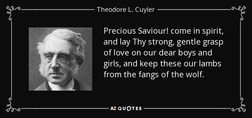 Precious Saviour! come in spirit, and lay Thy strong, gentle grasp of love on our dear boys and girls, and keep these our lambs from the fangs of the wolf. - Theodore L. Cuyler