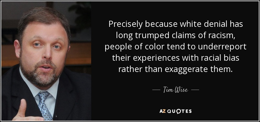 Precisely because white denial has long trumped claims of racism, people of color tend to underreport their experiences with racial bias rather than exaggerate them. - Tim Wise