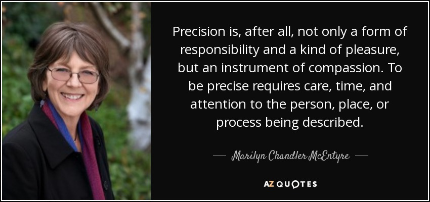 Precision is, after all, not only a form of responsibility and a kind of pleasure, but an instrument of compassion. To be precise requires care, time, and attention to the person, place, or process being described. - Marilyn Chandler McEntyre