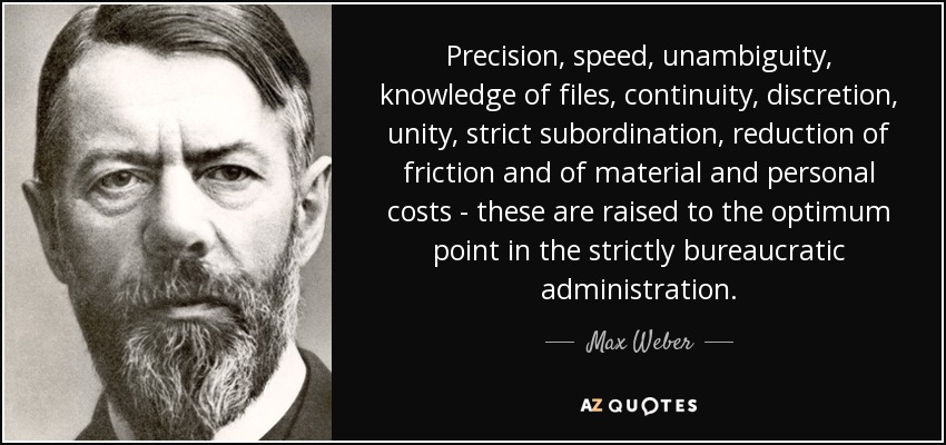 Precision, speed, unambiguity, knowledge of files, continuity, discretion, unity, strict subordination, reduction of friction and of material and personal costs - these are raised to the optimum point in the strictly bureaucratic administration. - Max Weber