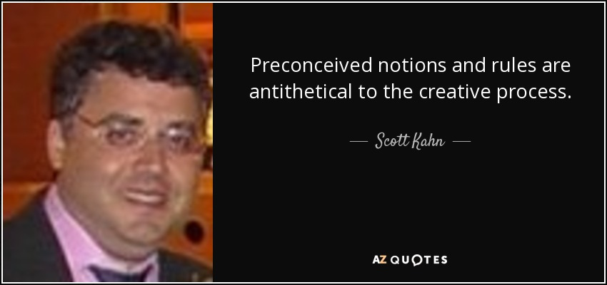 Preconceived notions and rules are antithetical to the creative process. - Scott Kahn
